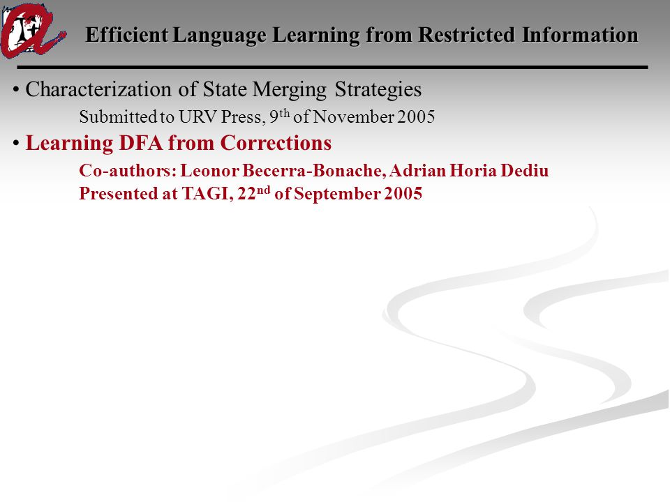 Efficient Language Learning from Restricted Information Characterization of State Merging Strategies Submitted to URV Press, 9 th of November 2005 Learning DFA from Corrections Co-authors: Leonor Becerra-Bonache, Adrian Horia Dediu Presented at TAGI, 22 nd of September 2005