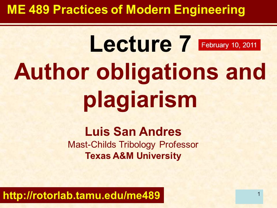 1 Lecture 7 Author obligations and plagiarism Luis San Andres Mast-Childs Tribology Professor Texas A&M University http://rotorlab.tamu.edu/me489 February 10, 2011 ME 489 Practices of Modern Engineering