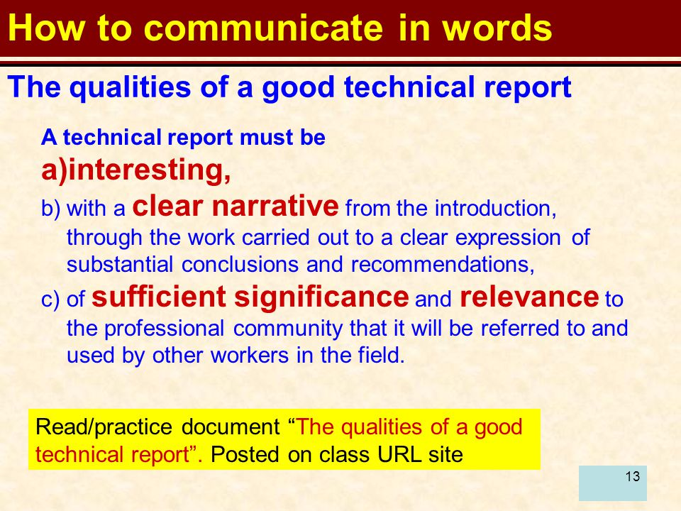 13 How to communicate in words A technical report must be a)interesting, b)with a clear narrative from the introduction, through the work carried out to a clear expression of substantial conclusions and recommendations, c)of sufficient significance and relevance to the professional community that it will be referred to and used by other workers in the field.