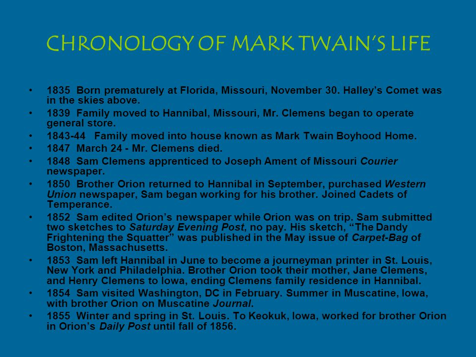 CHRONOLOGY OF MARK TWAIN'S LIFE 1835Born prematurely at Florida, Missouri, November 30. Halley's Comet was in the skies above. 1839Family moved to Han