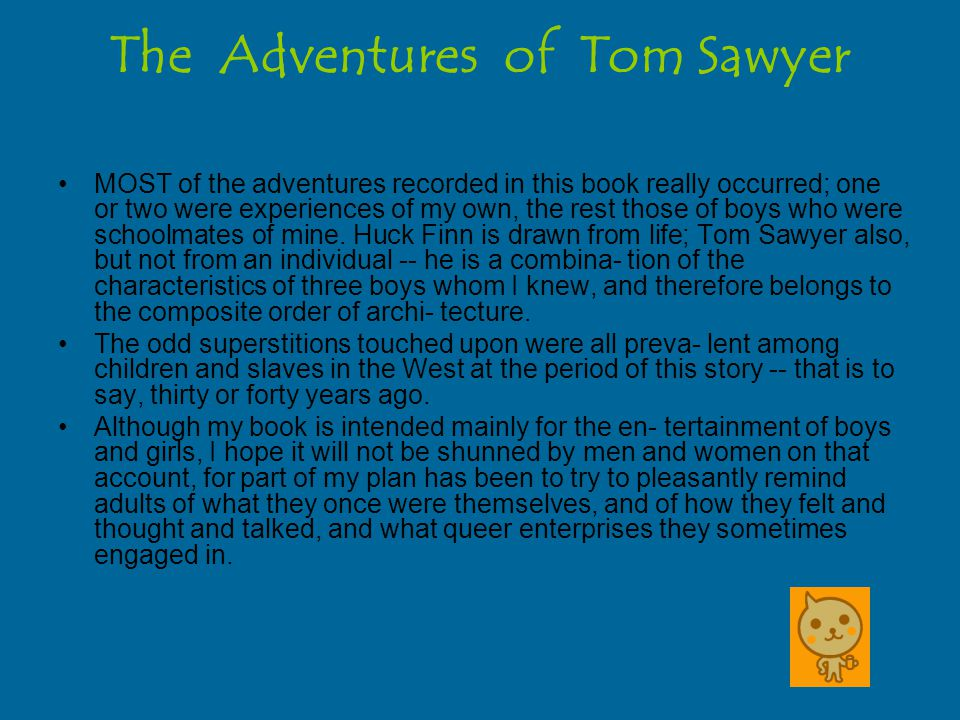 The Adventures of Tom Sawyer MOST of the adventures recorded in this book really occurred; one or two were experiences of my own, the rest those of boys who were schoolmates of mine.