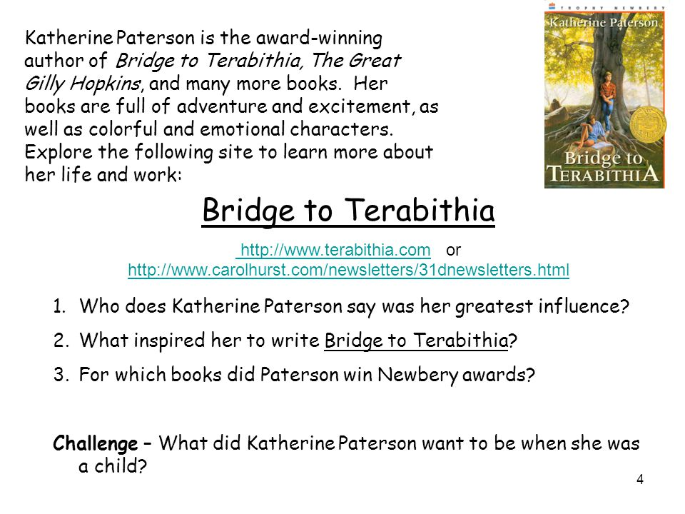 4 Katherine Paterson is the award-winning author of Bridge to Terabithia, The Great Gilly Hopkins, and many more books. Her books are full of adventur