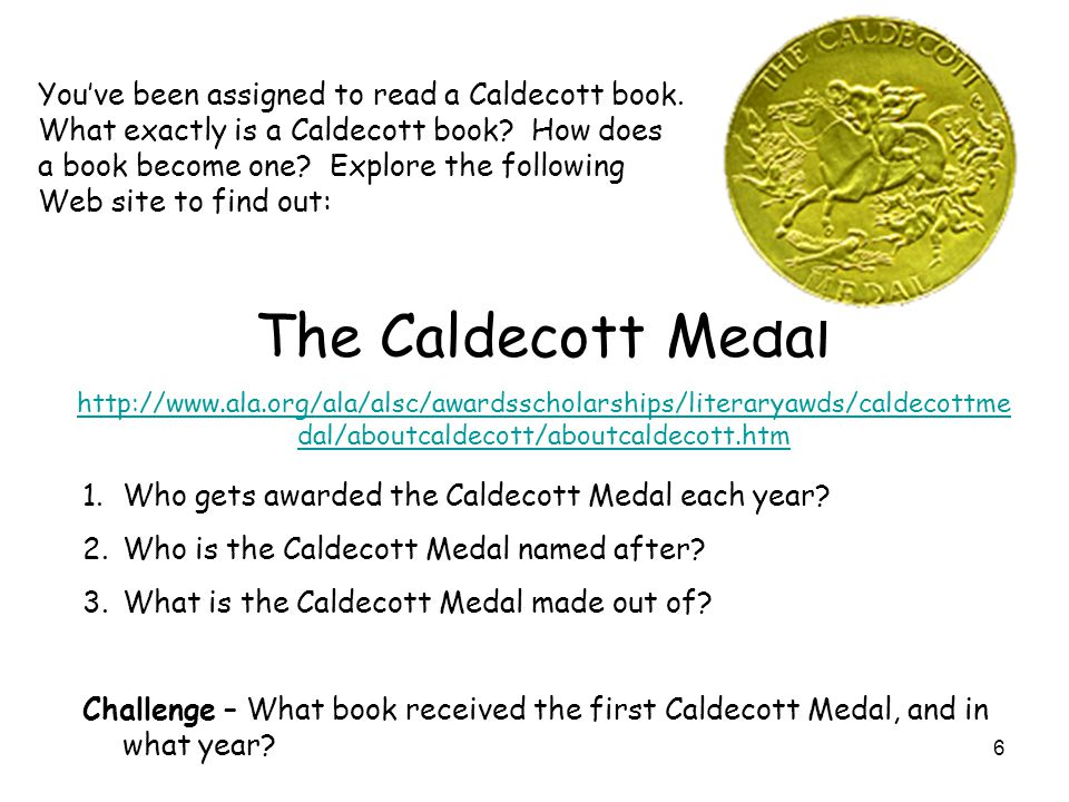 6 You've been assigned to read a Caldecott book. What exactly is a Caldecott book? How does a book become one? Explore the following Web site to find