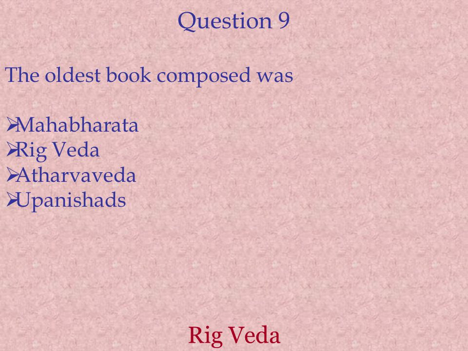 Question 9 The oldest book composed was  Mahabharata  Rig Veda  Atharvaveda  Upanishads Rig Veda