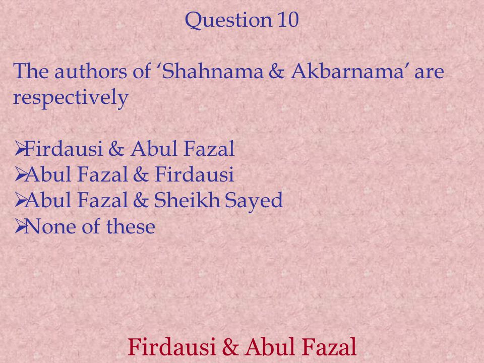 Firdausi & Abul Fazal Question 10 The authors of 'Shahnama & Akbarnama' are respectively  Firdausi & Abul Fazal  Abul Fazal & Firdausi  Abul Fazal