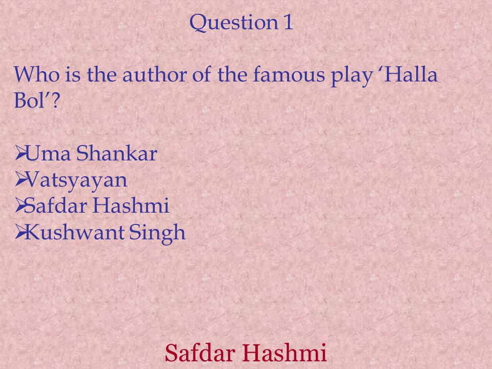 Question 1 Who is the author of the famous play 'Halla Bol'?  Uma Shankar  Vatsyayan  Safdar Hashmi  Kushwant Singh Safdar Hashmi