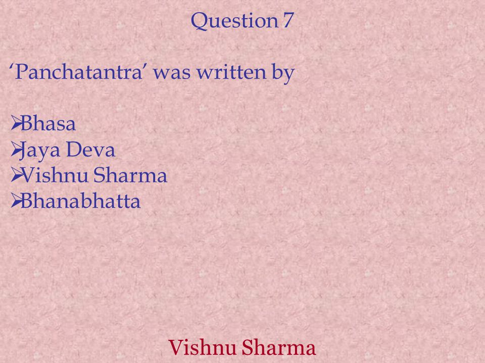 Vishnu Sharma Question 7 'Panchatantra' was written by  Bhasa  Jaya Deva  Vishnu Sharma  Bhanabhatta