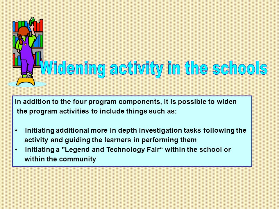 In addition to the four program components, it is possible to widen the program activities to include things such as: Initiating additional more in depth investigation tasks following the activity and guiding the learners in performing them Initiating a Legend and Technology Fair within the school or within the community