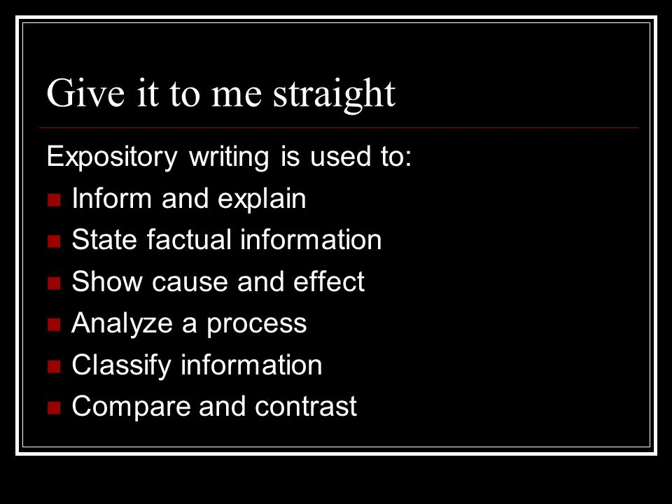 Give it to me straight Expository writing is used to: Inform and explain State factual information Show cause and effect Analyze a process Classify information Compare and contrast