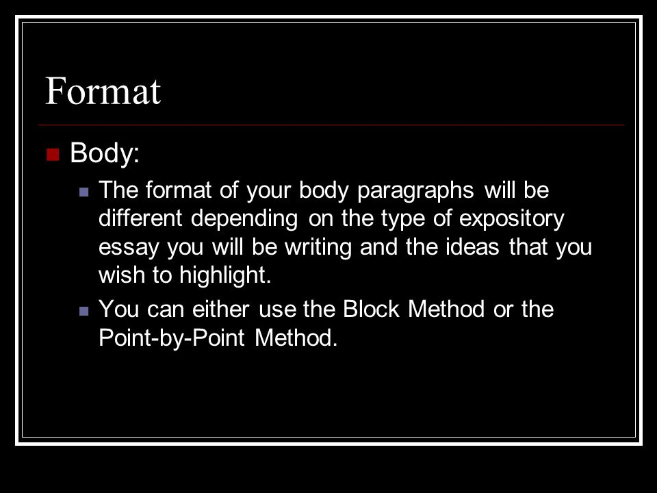 Format Body: The format of your body paragraphs will be different depending on the type of expository essay you will be writing and the ideas that you wish to highlight.