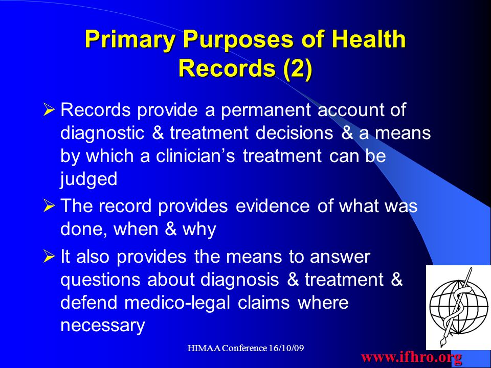 www.ifhro.org HIMAA Conference 16/10/09 Secondary Purposes of Health Records To provide a dependable source of clinical data to support clinical audit, research, teaching, resource allocation and performance planning Clinical coding is the link between the primary and secondary purposes of the record