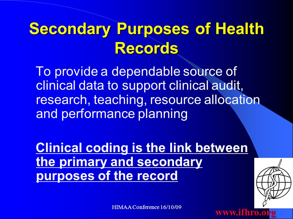 www.ifhro.org HIMAA Conference 16/10/09 Existing Standards for Health Records There are two types of existing standards for Health Records 1.Structure of the Health Record 2.Content and completeness of the documentation within the record