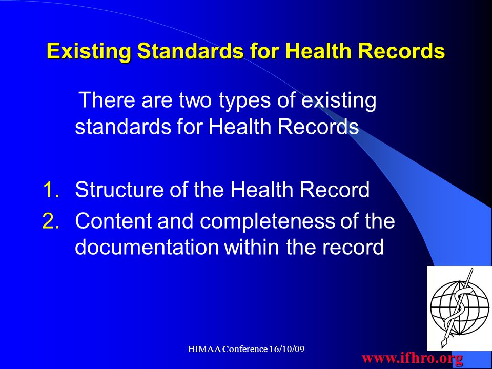 www.ifhro.org HIMAA Conference 16/10/09 The Main Benefit of Structure & Content Standards in EHR Systems Clinical information in electronic health records will be recorded once, and made available when and where required, thus improving efficiency and saving time