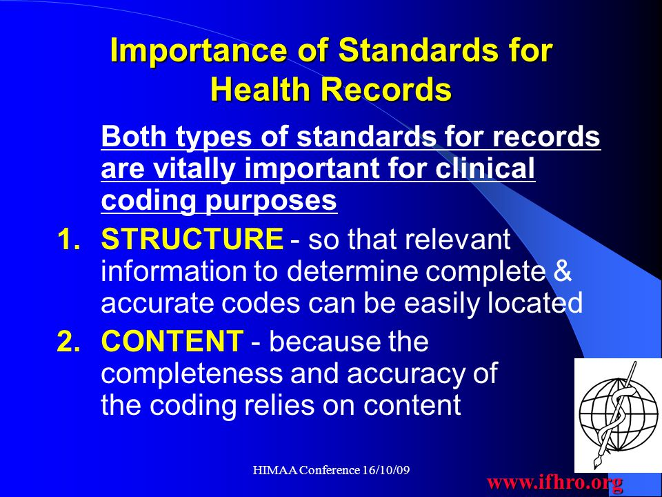 www.ifhro.org HIMAA Conference 16/10/09 Improving Coding Quality Globally  Availability of standards for Health Records (& potentially other source documents, such as death certificates) for use internationally would assist with the provision of high quality coded data  Most countries with well-developed health information systems already have their own standards  Small and developing countries in which there are few trained Health Record professionals may not have access to such standards