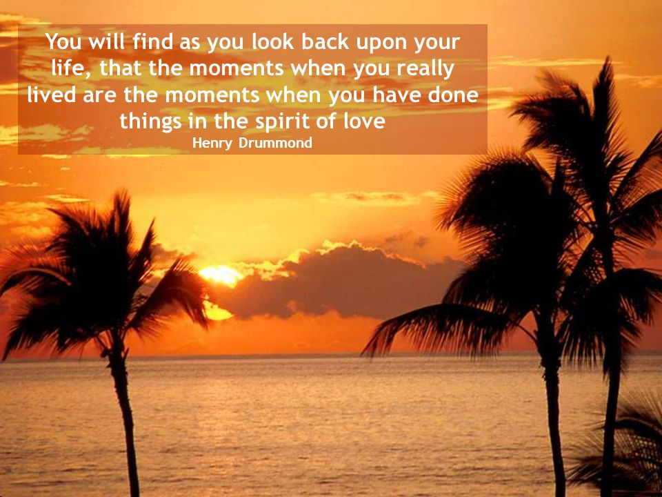 You will find as you look back upon your life, that the moments when you really lived are the moments when you have done things in the spirit of love