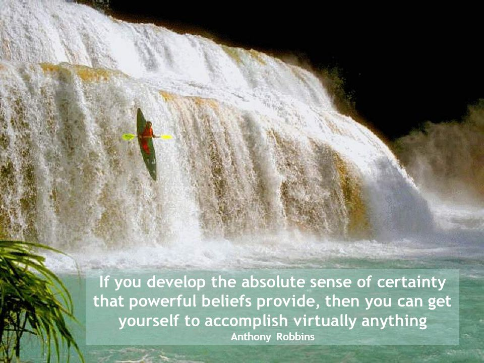 If you develop the absolute sense of certainty that powerful beliefs provide, then you can get yourself to accomplish virtually anything Anthony Robbi