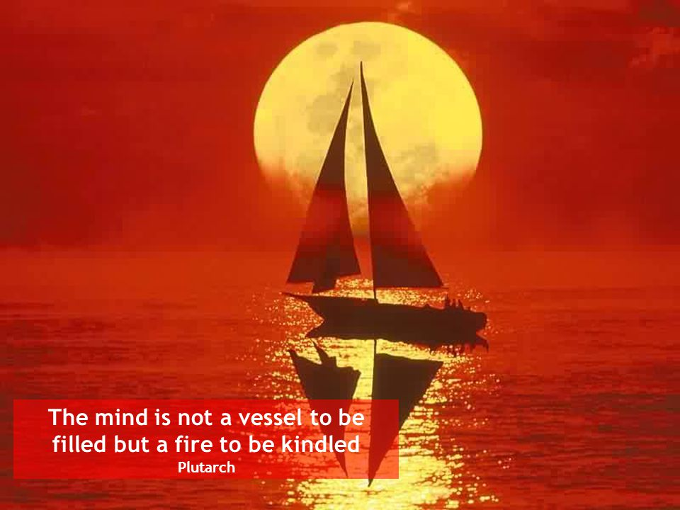 The mind is not a vessel to be filled but a fire to be kindled Plutarch