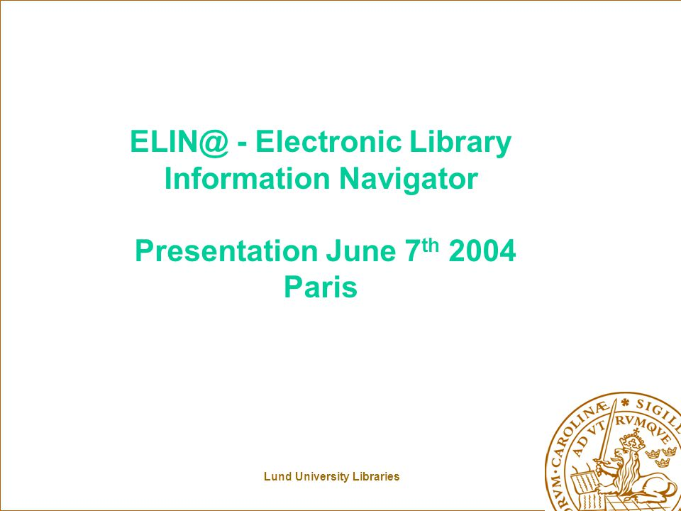Lund University Libraries ELIN@ - Electronic Library Information Navigator Presentation June 7 th 2004 Paris