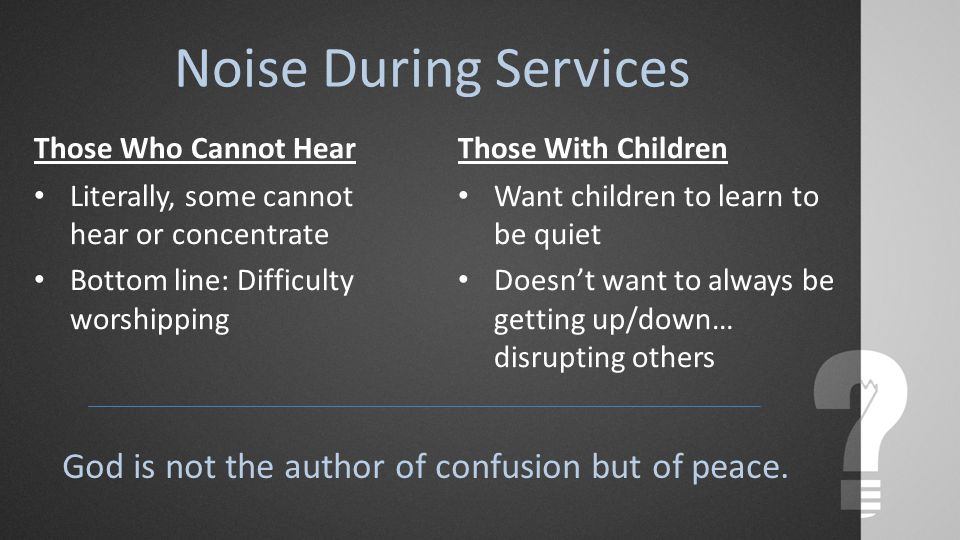Noise During Services Those Who Cannot Hear Literally, some cannot hear or concentrate Bottom line: Difficulty worshipping Those With Children Want children to learn to be quiet Doesn't want to always be getting up/down… disrupting others God is not the author of confusion but of peace.