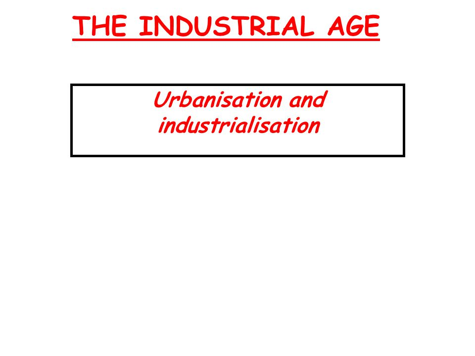THE INDUSTRIAL AGE Urbanisation and industrialisation