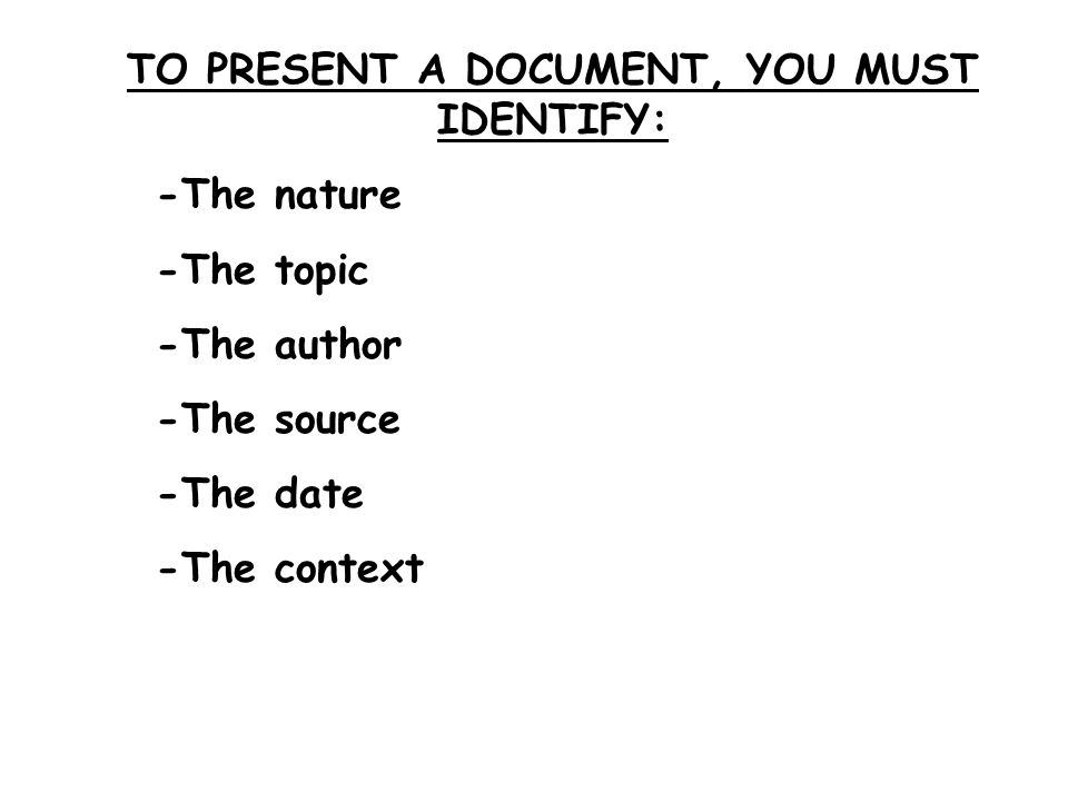 TO PRESENT A DOCUMENT, YOU MUST IDENTIFY: -The nature -The topic -The author -The source -The date -The context