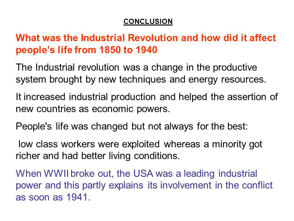CONCLUSION What was the Industrial Revolution and how did it affect people's life from 1850 to 1940 The Industrial revolution was a change in the productive system brought by new techniques and energy resources.