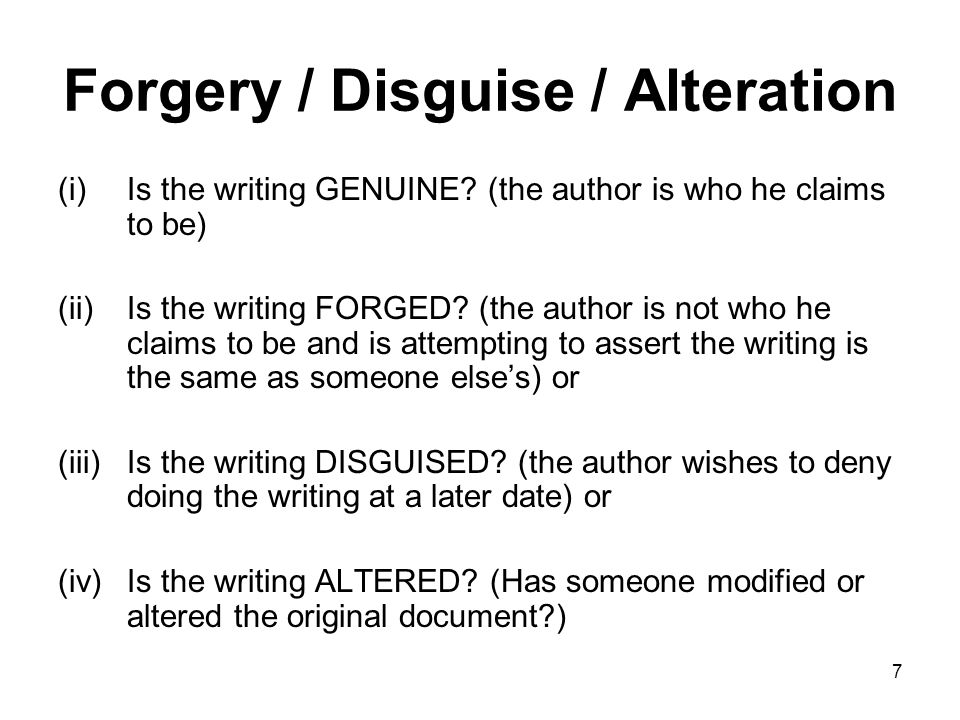 7 Forgery / Disguise / Alteration (i)Is the writing GENUINE? (the author is who he claims to be) (ii)Is the writing FORGED? (the author is not who he