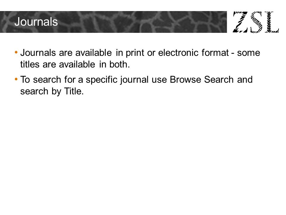 Journals Journals are available in print or electronic format - some titles are available in both. To search for a specific journal use Browse Search
