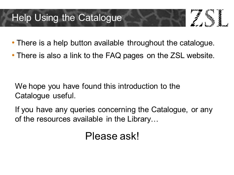 Help Using the Catalogue There is a help button available throughout the catalogue. There is also a link to the FAQ pages on the ZSL website. We hope