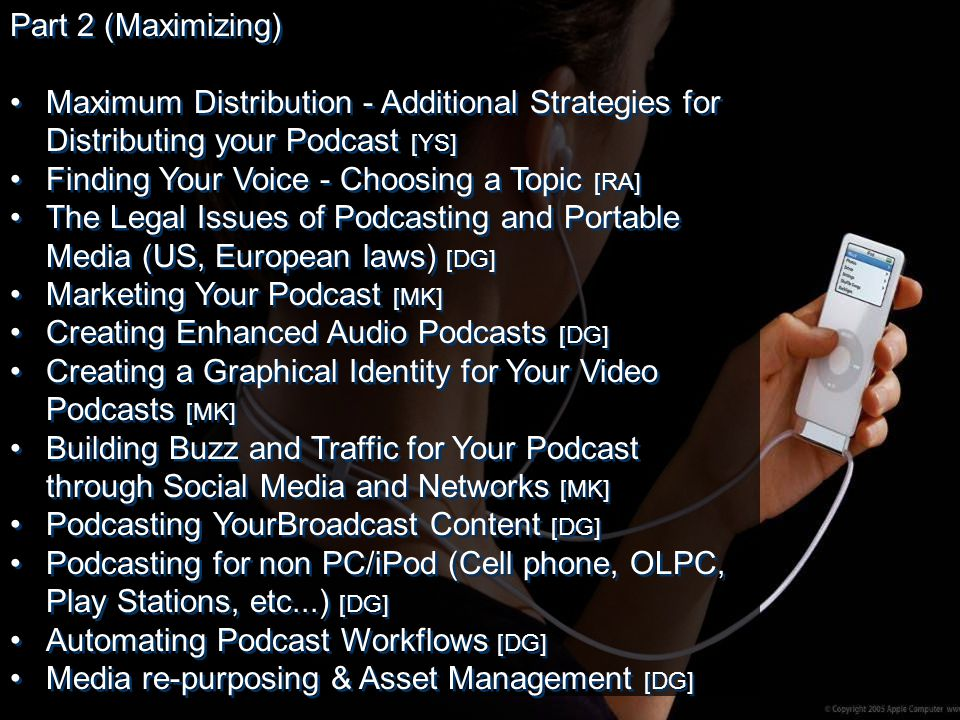 Part 2 (Maximizing) Maximum Distribution - Additional Strategies for Distributing your Podcast [YS] Finding Your Voice - Choosing a Topic [RA] The Legal Issues of Podcasting and Portable Media (US, European laws) [DG] Marketing Your Podcast [MK] Creating Enhanced Audio Podcasts [DG] Creating a Graphical Identity for Your Video Podcasts [MK] Building Buzz and Traffic for Your Podcast through Social Media and Networks [MK] Podcasting YourBroadcast Content [DG] Podcasting for non PC/iPod (Cell phone, OLPC, Play Stations, etc...) [DG] Automating Podcast Workflows [DG] Media re-purposing & Asset Management [DG] Part 2 (Maximizing) Maximum Distribution - Additional Strategies for Distributing your Podcast [YS] Finding Your Voice - Choosing a Topic [RA] The Legal Issues of Podcasting and Portable Media (US, European laws) [DG] Marketing Your Podcast [MK] Creating Enhanced Audio Podcasts [DG] Creating a Graphical Identity for Your Video Podcasts [MK] Building Buzz and Traffic for Your Podcast through Social Media and Networks [MK] Podcasting YourBroadcast Content [DG] Podcasting for non PC/iPod (Cell phone, OLPC, Play Stations, etc...) [DG] Automating Podcast Workflows [DG] Media re-purposing & Asset Management [DG]