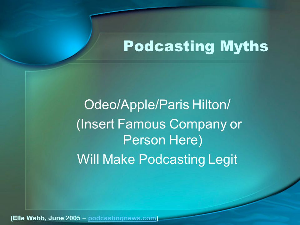 Podcasting Myths Odeo/Apple/Paris Hilton/ (Insert Famous Company or Person Here) Will Make Podcasting Legit (Elle Webb, June 2005 – podcastingnews.com)podcastingnews.com