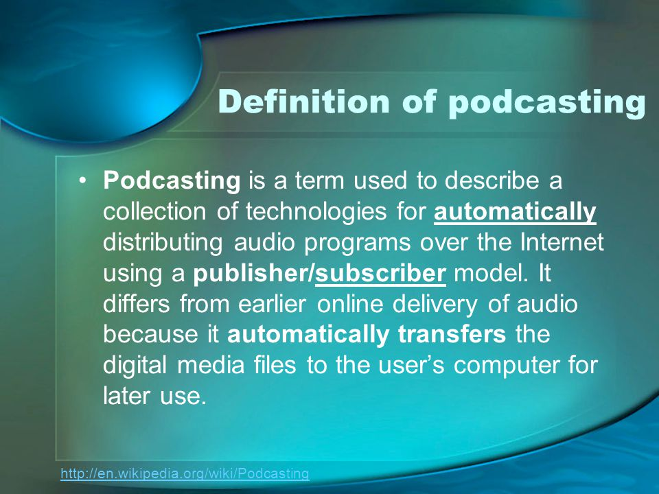 Definition of podcasting Podcasting is a term used to describe a collection of technologies for automatically distributing audio programs over the Internet using a publisher/subscriber model.