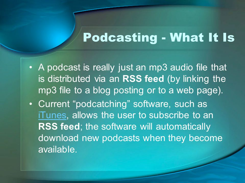 Podcasting - What It Is A podcast is really just an mp3 audio file that is distributed via an RSS feed (by linking the mp3 file to a blog posting or to a web page).