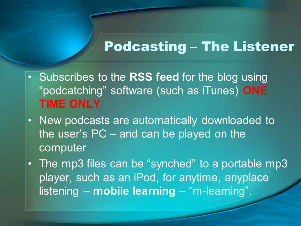 Podcasting – The Listener Subscribes to the RSS feed for the blog using podcatching software (such as iTunes) ONE TIME ONLY New podcasts are automatically downloaded to the user's PC – and can be played on the computer The mp3 files can be synched to a portable mp3 player, such as an iPod, for anytime, anyplace listening – mobile learning – m-learning .