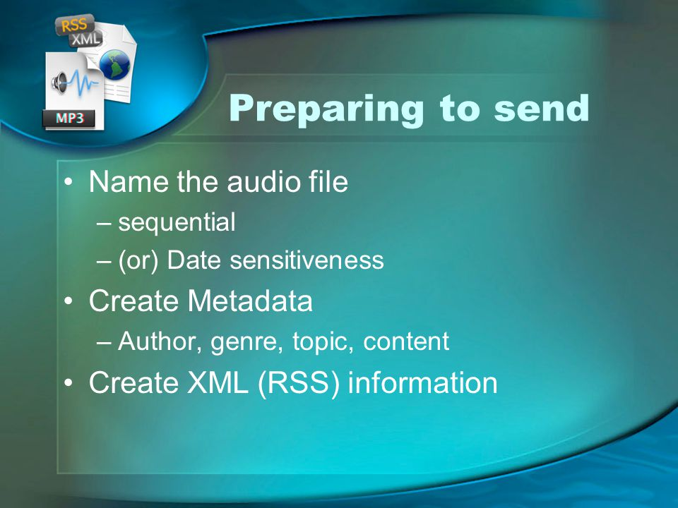 Preparing to send Name the audio file –sequential –(or) Date sensitiveness Create Metadata –Author, genre, topic, content Create XML (RSS) information