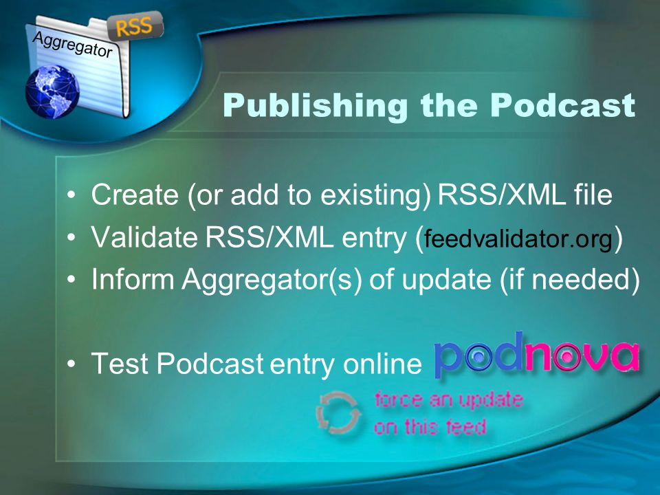 Publishing the Podcast Create (or add to existing) RSS/XML file Validate RSS/XML entry ( feedvalidator.org ) Inform Aggregator(s) of update (if needed) Test Podcast entry online Aggregator