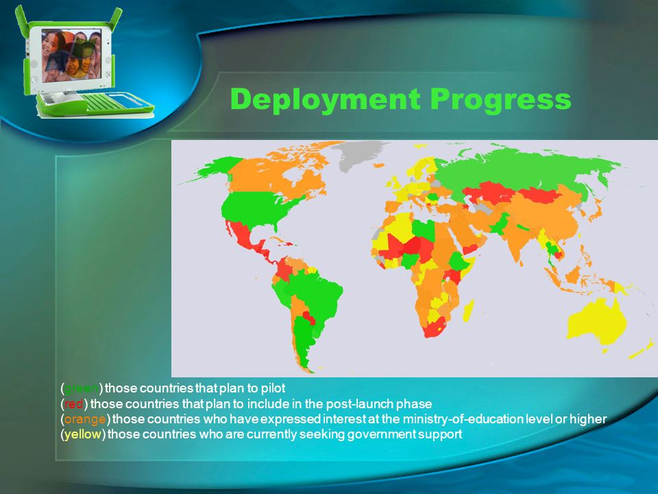 Deployment Progress (green) those countries that plan to pilot (red) those countries that plan to include in the post-launch phase (orange) those countries who have expressed interest at the ministry-of-education level or higher (yellow) those countries who are currently seeking government support