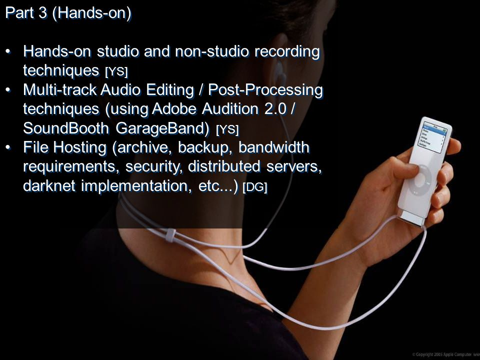 Part 3 (Hands-on) Hands-on studio and non-studio recording techniques [YS] Multi-track Audio Editing / Post-Processing techniques (using Adobe Audition 2.0 / SoundBooth GarageBand) [YS] File Hosting (archive, backup, bandwidth requirements, security, distributed servers, darknet implementation, etc...) [DG] Part 3 (Hands-on) Hands-on studio and non-studio recording techniques [YS] Multi-track Audio Editing / Post-Processing techniques (using Adobe Audition 2.0 / SoundBooth GarageBand) [YS] File Hosting (archive, backup, bandwidth requirements, security, distributed servers, darknet implementation, etc...) [DG]