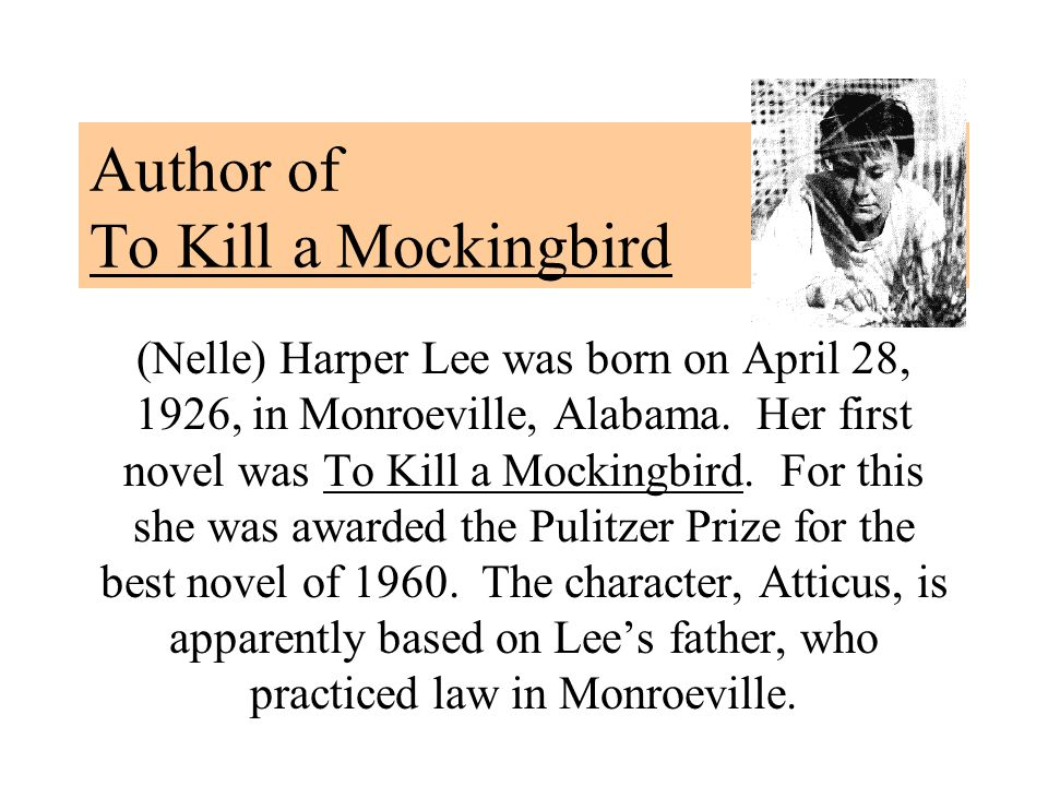Author of To Kill a Mockingbird (Nelle) Harper Lee was born on April 28, 1926, in Monroeville, Alabama. Her first novel was To Kill a Mockingbird. For