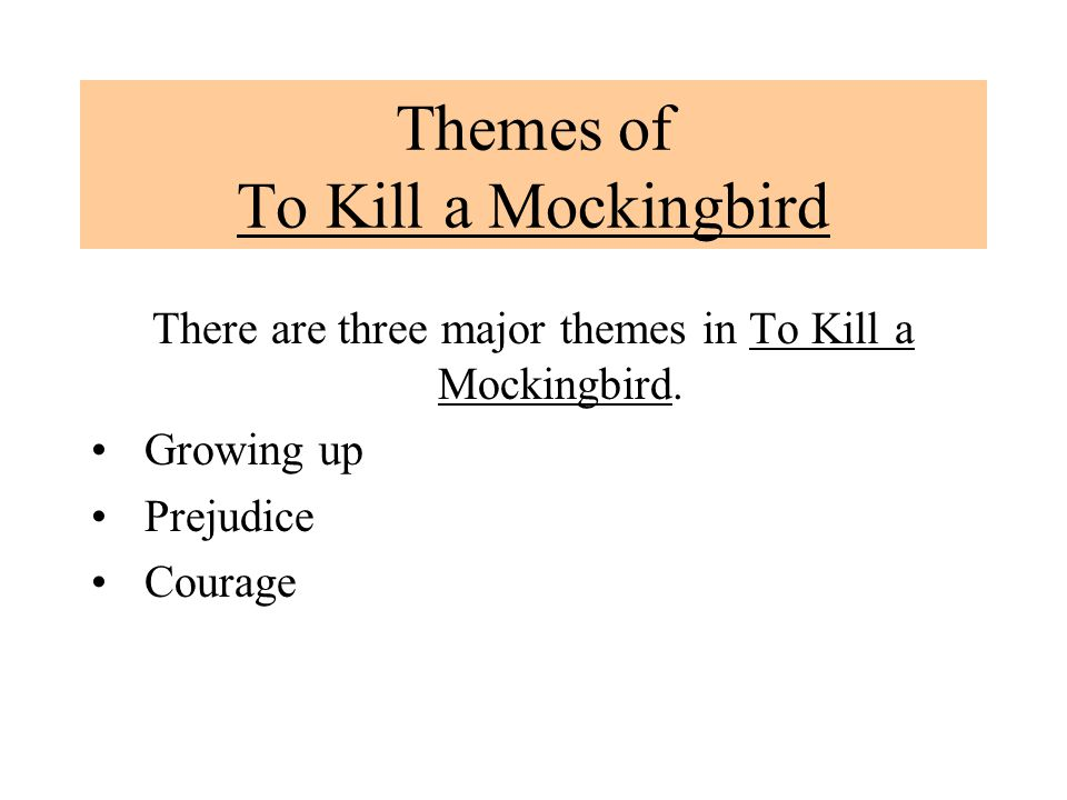 Themes of To Kill a Mockingbird There are three major themes in To Kill a Mockingbird. Growing up Prejudice Courage
