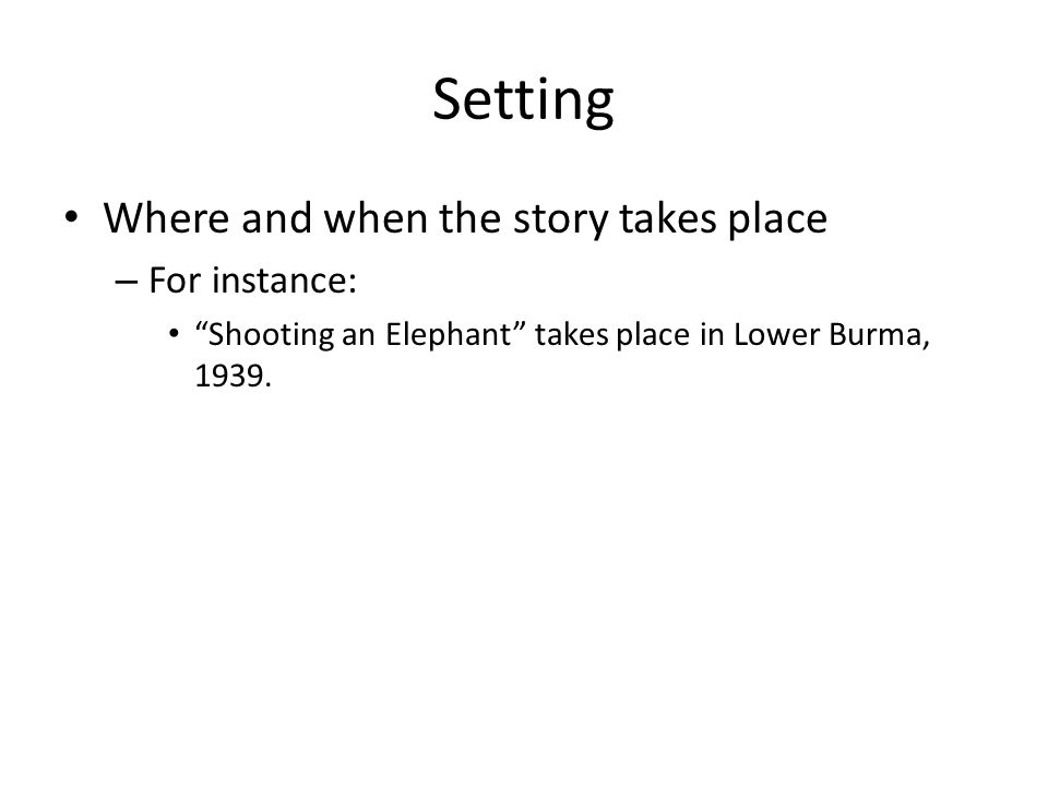 """Setting Where and when the story takes place – For instance: """"Shooting an Elephant"""" takes place in Lower Burma, 1939."""