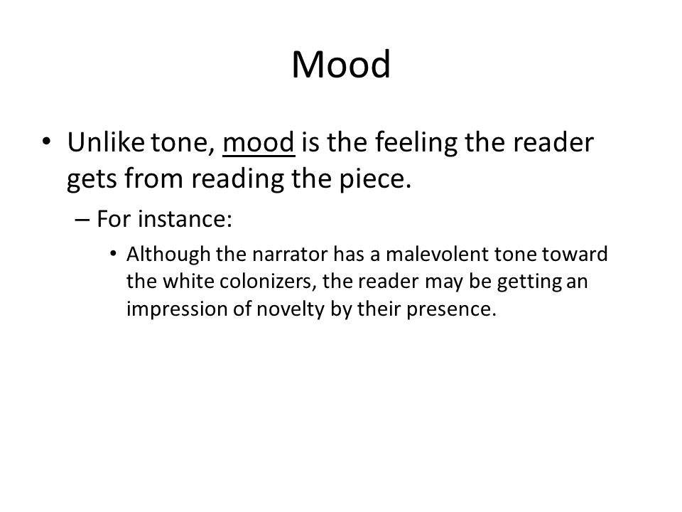 Mood Unlike tone, mood is the feeling the reader gets from reading the piece. – For instance: Although the narrator has a malevolent tone toward the w