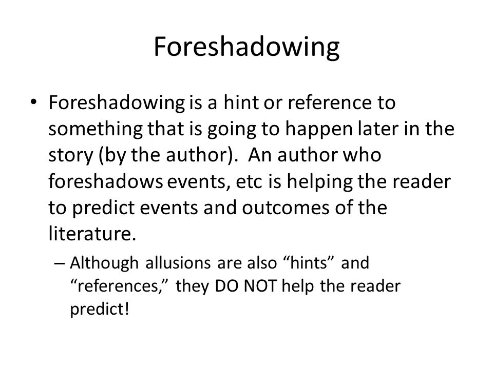 Foreshadowing Foreshadowing is a hint or reference to something that is going to happen later in the story (by the author). An author who foreshadows