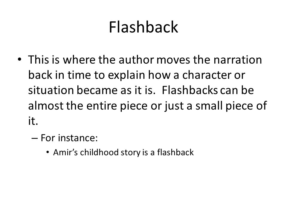 Flashback This is where the author moves the narration back in time to explain how a character or situation became as it is. Flashbacks can be almost