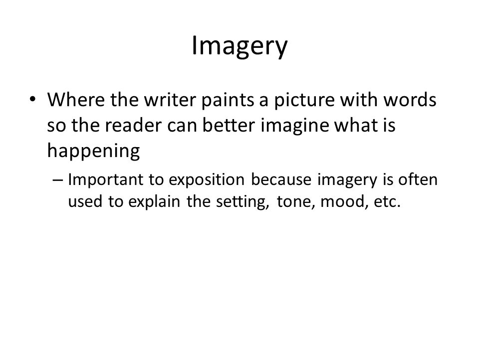 Imagery Where the writer paints a picture with words so the reader can better imagine what is happening – Important to exposition because imagery is o