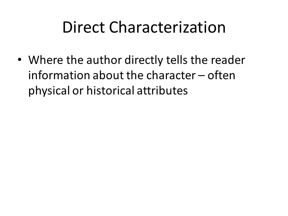 Direct Characterization Where the author directly tells the reader information about the character – often physical or historical attributes