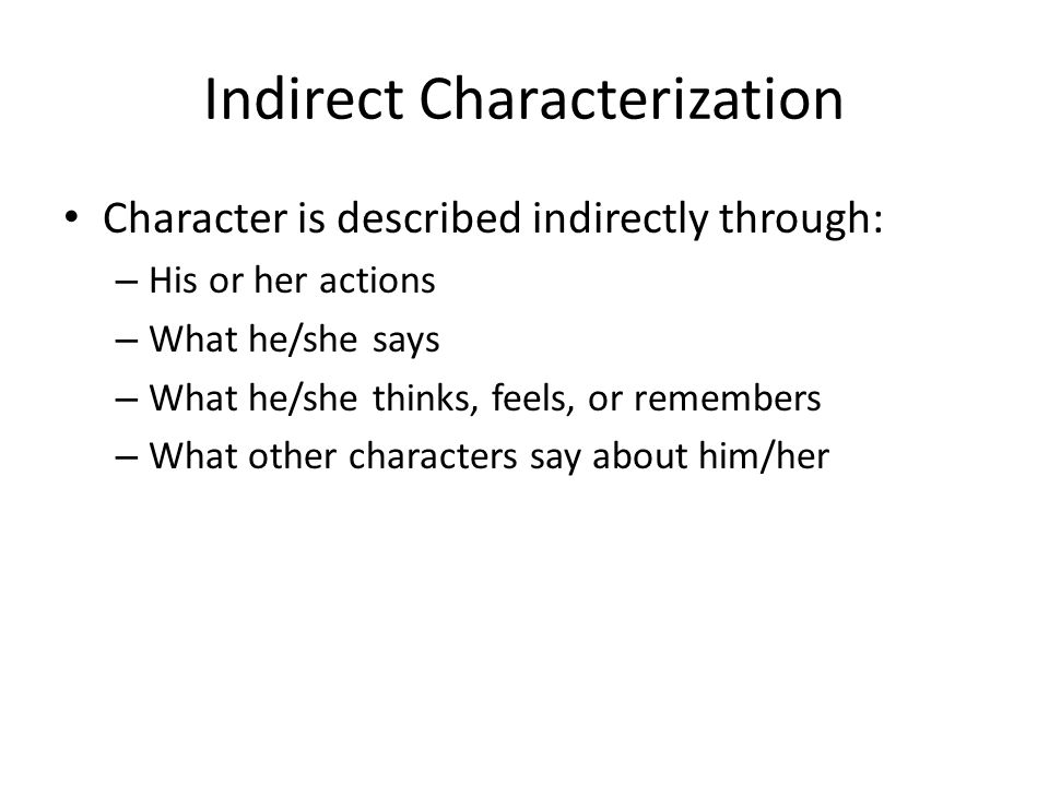 Indirect Characterization Character is described indirectly through: – His or her actions – What he/she says – What he/she thinks, feels, or remembers