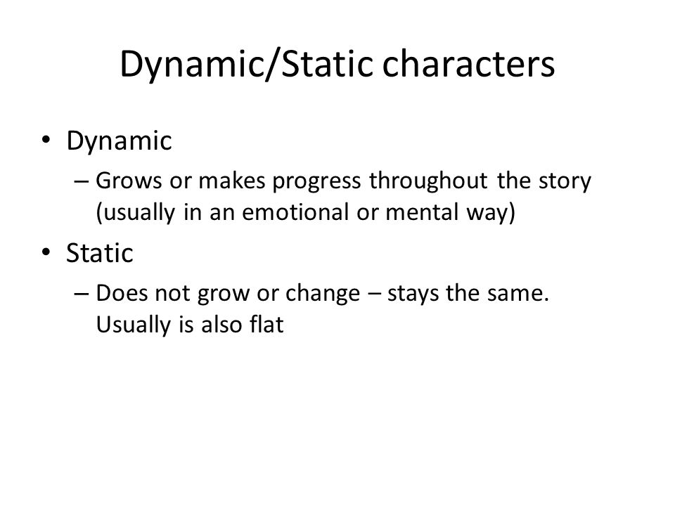 Dynamic/Static characters Dynamic – Grows or makes progress throughout the story (usually in an emotional or mental way) Static – Does not grow or cha