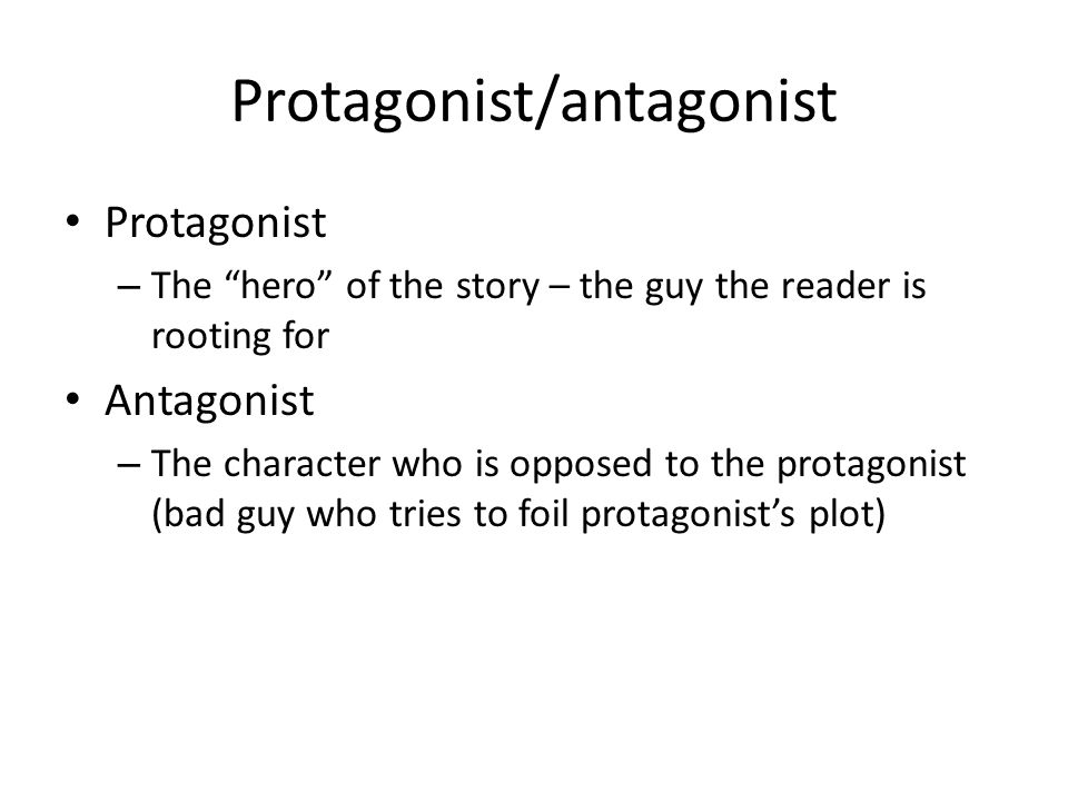"""Protagonist/antagonist Protagonist – The """"hero"""" of the story – the guy the reader is rooting for Antagonist – The character who is opposed to the prot"""