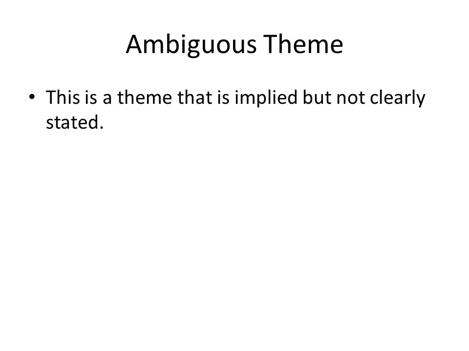 Ambiguous Theme This is a theme that is implied but not clearly stated.